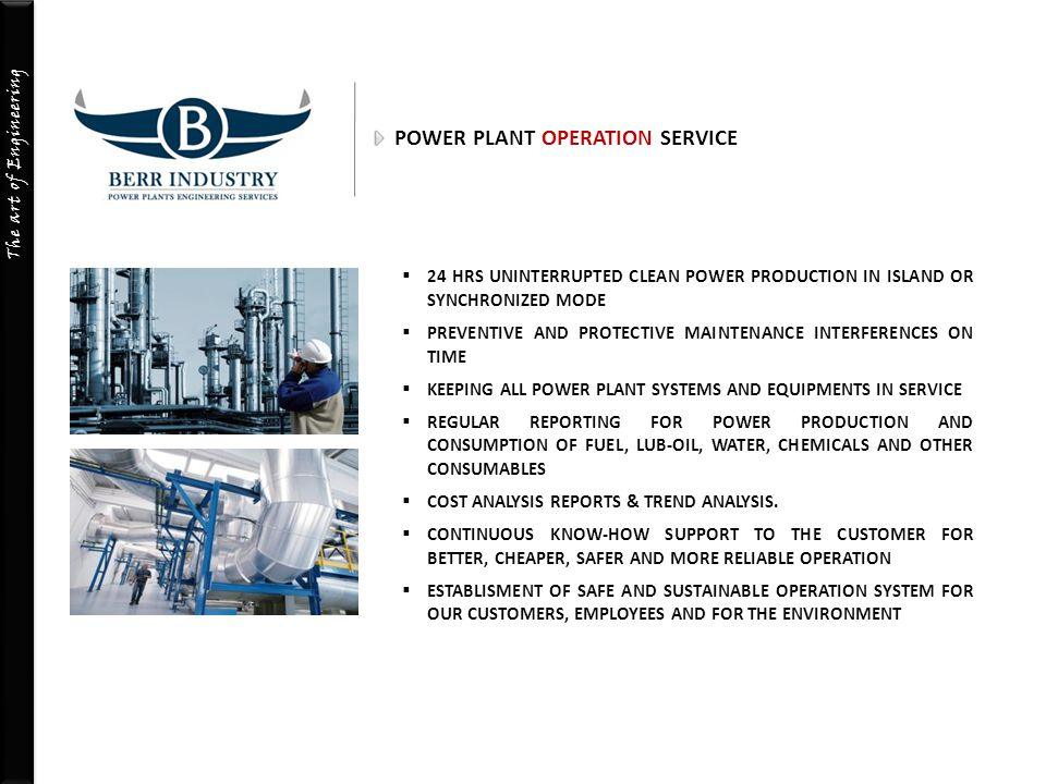 The art of Engineering POWER PLANT MAINTENANCE & OVERHAUL SERVICE  DIAGNOSTIC & INSPECTION VISUAL AND WITH THE DEVICES  PRE-MAINTENANCE PLANNING  PLANNED PERIODICAL MAINTENANCES IN A PROFESSIONAL WAY, MINIMIZING THE COSTS OF SPARE PARTS  UNPLANNED MAINTENANCES AND TROUBLESHOOTING  FULL ADHERENCE TO INSTRUCTIONS AND MANUALS OF THE MANUFACTURER  PERFORMING THE MAINTENANCE AS QUICK AS POSSIBLE WITHOUT CAUSING ANY POWER LOSS  INTERFERING THE UNEXPECTED BREAKDOWNS BY OFFERING COST EFFECTIVE AND RAPID SOLUTIONS  PERFORMING MAJOR OVERHAULS & PREVENTIVE MAINTENANCES
