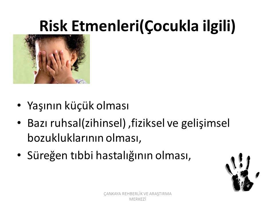 Risk Etmenleri(Çocukla ilgili) Yaşının küçük olması Bazı ruhsal(zihinsel),fiziksel ve gelişimsel bozukluklarının olması, Süreğen tıbbi hastalığının olması, ÇANKAYA REHBERLİK VE ARAŞTIRMA MERKEZİ