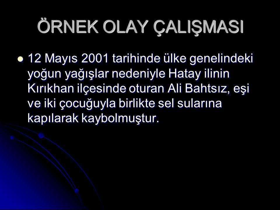 ÖRNEK OLAY ÇALIŞMASI 12 Mayıs 2001 tarihinde ülke genelindeki yoğun yağışlar nedeniyle Hatay ilinin Kırıkhan ilçesinde oturan Ali Bahtsız, eşi ve iki