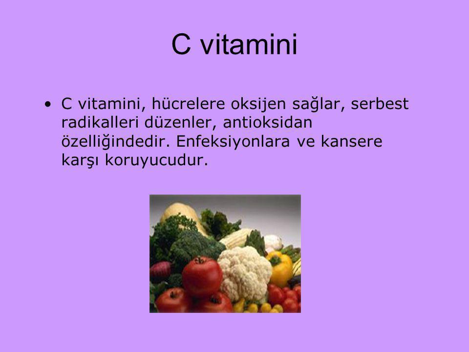 C vitamini C vitamini, hücrelere oksijen sağlar, serbest radikalleri düzenler, antioksidan özelliğindedir. Enfeksiyonlara ve kansere karşı koruyucudur
