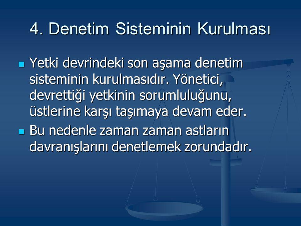 4. Denetim Sisteminin Kurulması Yetki devrindeki son aşama denetim sisteminin kurulmasıdır. Yönetici, devrettiği yetkinin sorumluluğunu, üstlerine kar