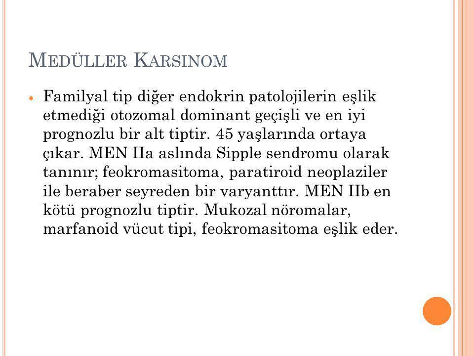 M EDÜLLER K ARSINOM  Familyal tip diğer endokrin patolojilerin eşlik etmediği otozomal dominant geçişli ve en iyi prognozlu bir alt tiptir. 45 yaşlar