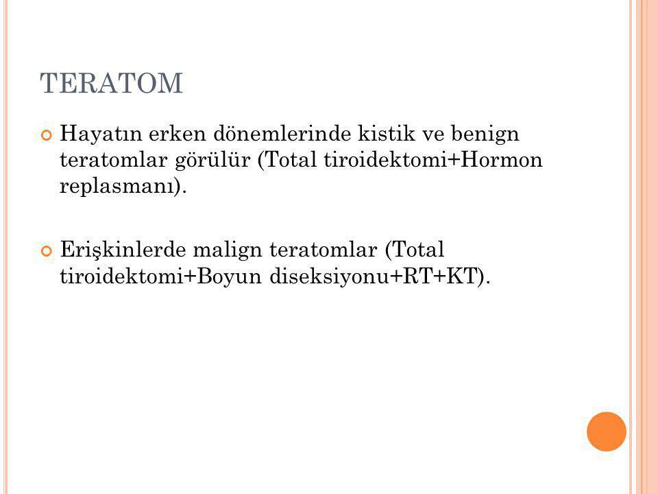 TERATOM Hayatın erken dönemlerinde kistik ve benign teratomlar görülür (Total tiroidektomi+Hormon replasmanı). Erişkinlerde malign teratomlar (Total t