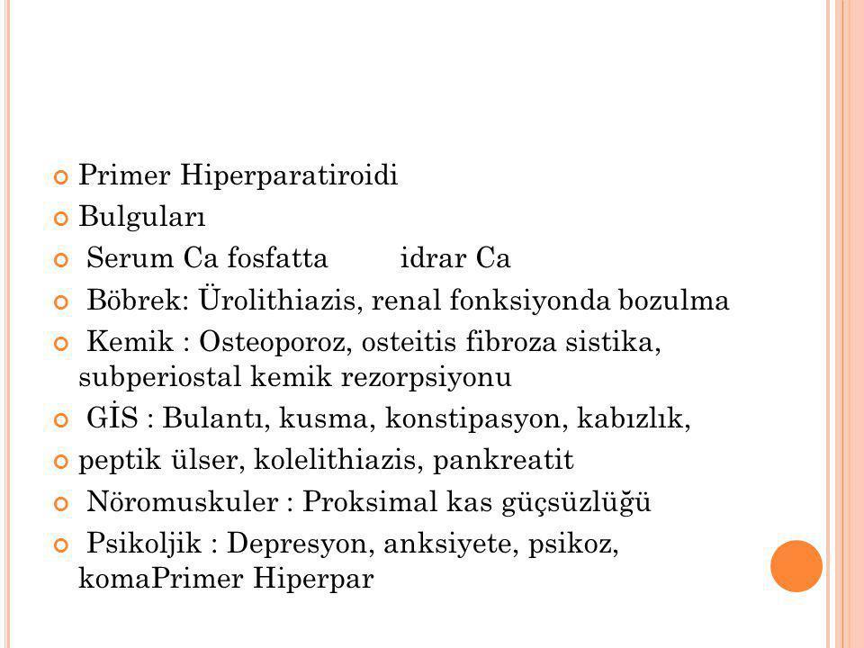 Primer Hiperparatiroidi Bulguları Serum Ca fosfatta idrar Ca Böbrek: Ürolithiazis, renal fonksiyonda bozulma Kemik : Osteoporoz, osteitis fibroza sist
