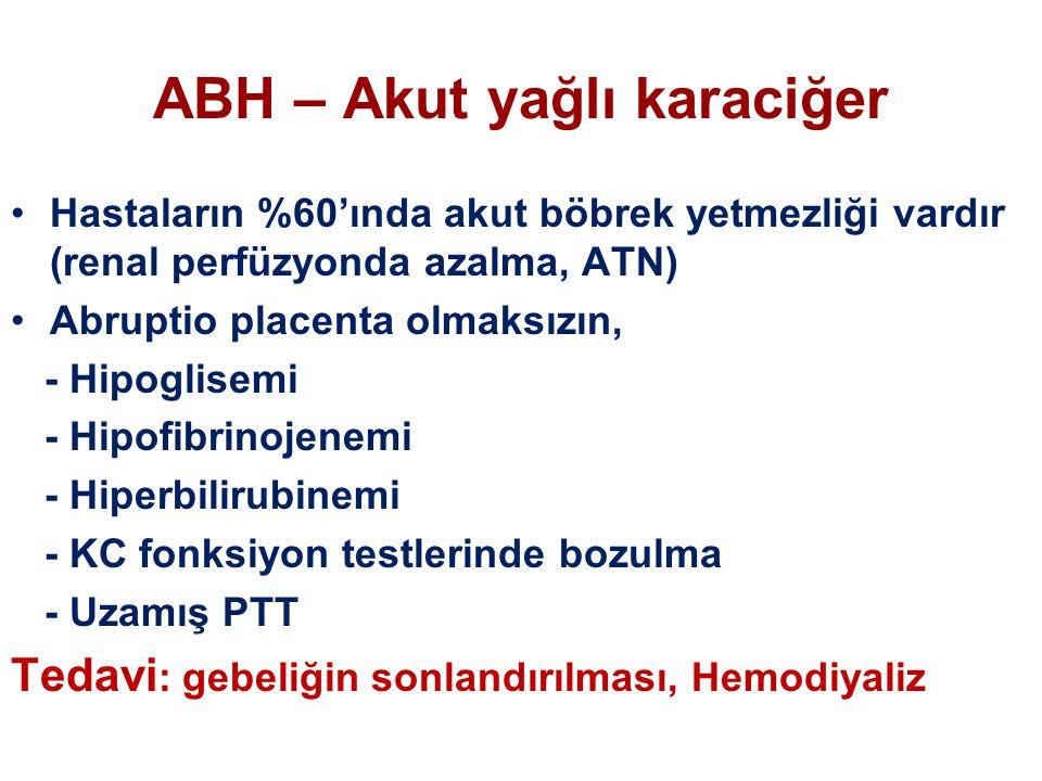 ABH – Akut yağlı karaciğer Hastaların %60'ında akut böbrek yetmezliği vardır (renal perfüzyonda azalma, ATN) Abruptio placenta olmaksızın, - Hipoglisemi - Hipofibrinojenemi - Hiperbilirubinemi - KC fonksiyon testlerinde bozulma - Uzamış PTT Tedavi : gebeliğin sonlandırılması, Hemodiyaliz