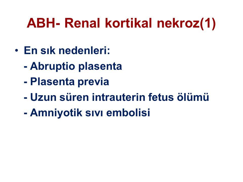 ABH- Renal kortikal nekroz(1) En sık nedenleri: - Abruptio plasenta - Plasenta previa - Uzun süren intrauterin fetus ölümü - Amniyotik sıvı embolisi