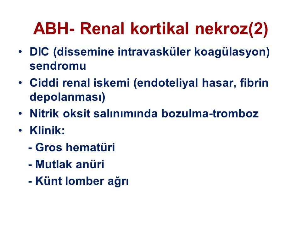 ABH- Renal kortikal nekroz(2) DIC (dissemine intravasküler koagülasyon) sendromu Ciddi renal iskemi (endoteliyal hasar, fibrin depolanması) Nitrik oksit salınımında bozulma-tromboz Klinik: - Gros hematüri - Mutlak anüri - Künt lomber ağrı