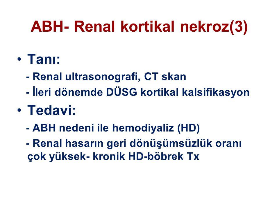 ABH- Renal kortikal nekroz(3) Tanı: - Renal ultrasonografi, CT skan - İleri dönemde DÜSG kortikal kalsifikasyon Tedavi: - ABH nedeni ile hemodiyaliz (HD) - Renal hasarın geri dönüşümsüzlük oranı çok yüksek- kronik HD-böbrek Tx