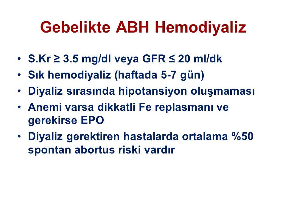 Gebelikte ABH Hemodiyaliz S.Kr ≥ 3.5 mg/dl veya GFR ≤ 20 ml/dk Sık hemodiyaliz (haftada 5-7 gün) Diyaliz sırasında hipotansiyon oluşmaması Anemi varsa dikkatli Fe replasmanı ve gerekirse EPO Diyaliz gerektiren hastalarda ortalama %50 spontan abortus riski vardır