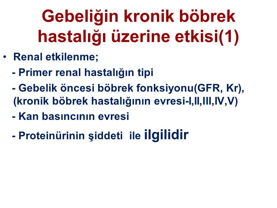 Gebeliğin kronik böbrek hastalığı üzerine etkisi(1) Renal etkilenme; - Primer renal hastalığın tipi - Gebelik öncesi böbrek fonksiyonu(GFR, Kr), (kronik böbrek hastalığının evresi-I,II,III,IV,V) - Kan basıncının evresi - Proteinürinin şiddeti ile ilgilidir