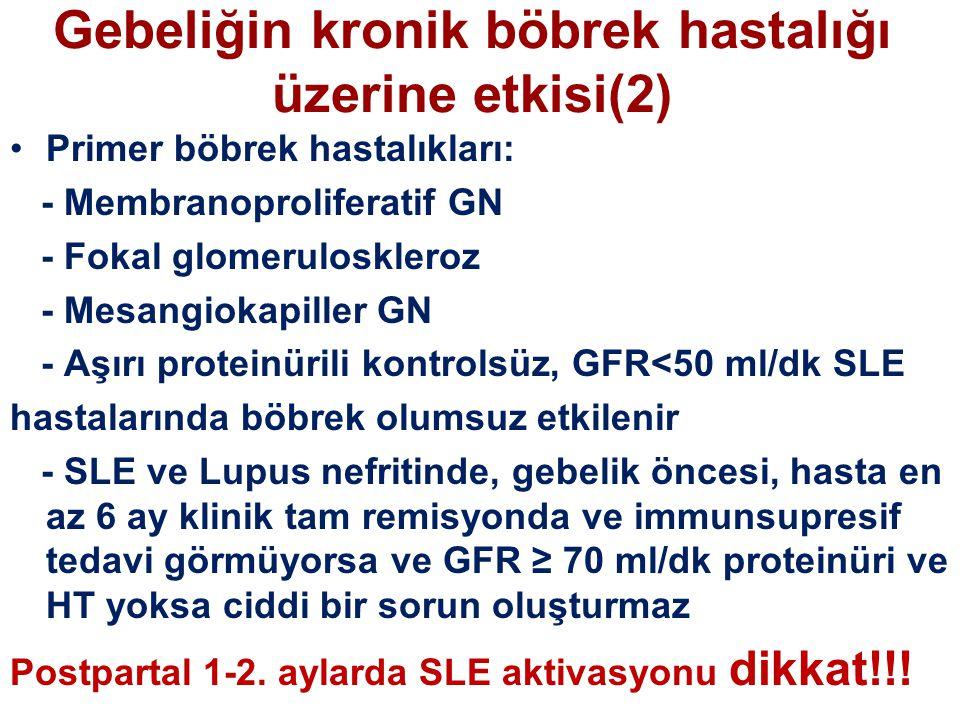 Gebeliğin kronik böbrek hastalığı üzerine etkisi(2) Primer böbrek hastalıkları: - Membranoproliferatif GN - Fokal glomeruloskleroz - Mesangiokapiller GN - Aşırı proteinürili kontrolsüz, GFR<50 ml/dk SLE hastalarında böbrek olumsuz etkilenir - SLE ve Lupus nefritinde, gebelik öncesi, hasta en az 6 ay klinik tam remisyonda ve immunsupresif tedavi görmüyorsa ve GFR ≥ 70 ml/dk proteinüri ve HT yoksa ciddi bir sorun oluşturmaz Postpartal 1-2.