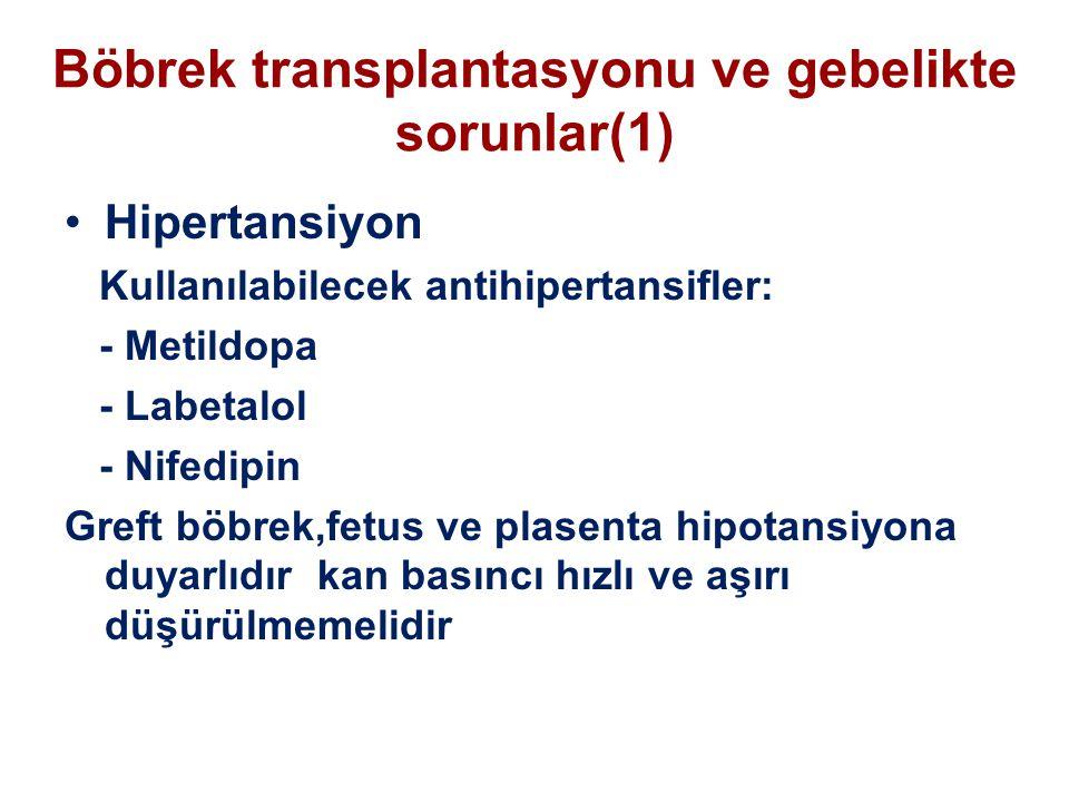 Böbrek transplantasyonu ve gebelikte sorunlar(1) Hipertansiyon Kullanılabilecek antihipertansifler: - Metildopa - Labetalol - Nifedipin Greft böbrek,fetus ve plasenta hipotansiyona duyarlıdır kan basıncı hızlı ve aşırı düşürülmemelidir
