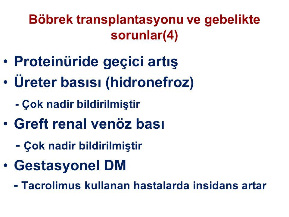 Böbrek transplantasyonu ve gebelikte sorunlar(4) Proteinüride geçici artış Üreter basısı (hidronefroz) - Çok nadir bildirilmiştir Greft renal venöz bası - Çok nadir bildirilmiştir Gestasyonel DM - Tacrolimus kullanan hastalarda insidans artar