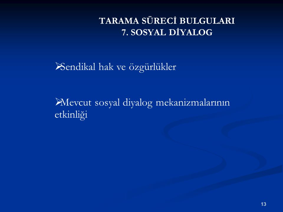 TARAMA SÜRECİ BULGULARI 7. SOSYAL DİYALOG 13  Sendikal hak ve özgürlükler  Mevcut sosyal diyalog mekanizmalarının etkinliği