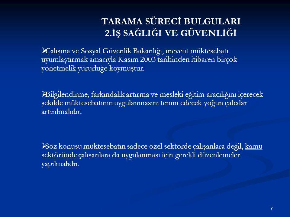 TARAMA SÜRECİ BULGULARI 2.İŞ SAĞLIĞI VE GÜVENLİĞİ 7  Çalışma ve Sosyal Güvenlik Bakanlığı, mevcut müktesebatı uyumlaştırmak amacıyla Kasım 2003 tarih