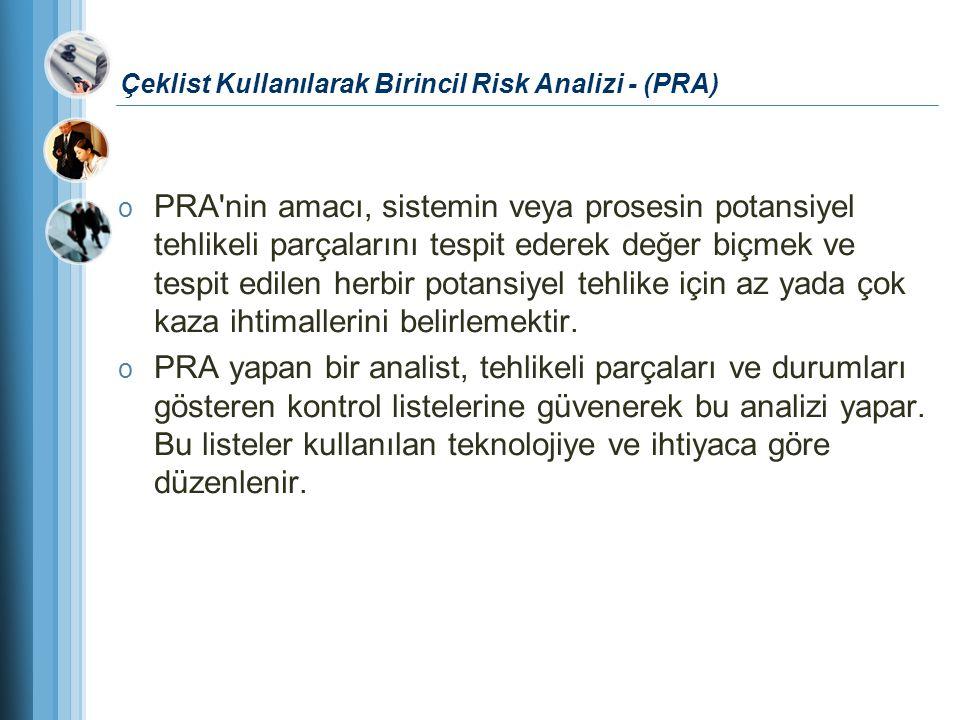 Çeklist Kullanılarak Birincil Risk Analizi - (PRA) o PRA'nin amacı, sistemin veya prosesin potansiyel tehlikeli parçalarını tespit ederek değer biçmek
