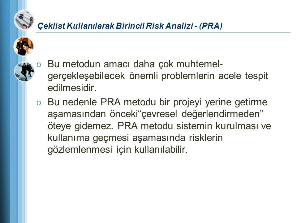 Çeklist Kullanılarak Birincil Risk Analizi - (PRA) o Bu metodun amacı daha çok muhtemel- gerçekleşebilecek önemli problemlerin acele tespit edilmesidi