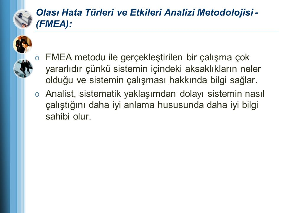 Olası Hata Türleri ve Etkileri Analizi Metodolojisi - (FMEA): o FMEA metodu ile gerçekleştirilen bir çalışma çok yararlıdır çünkü sistemin içindeki ak