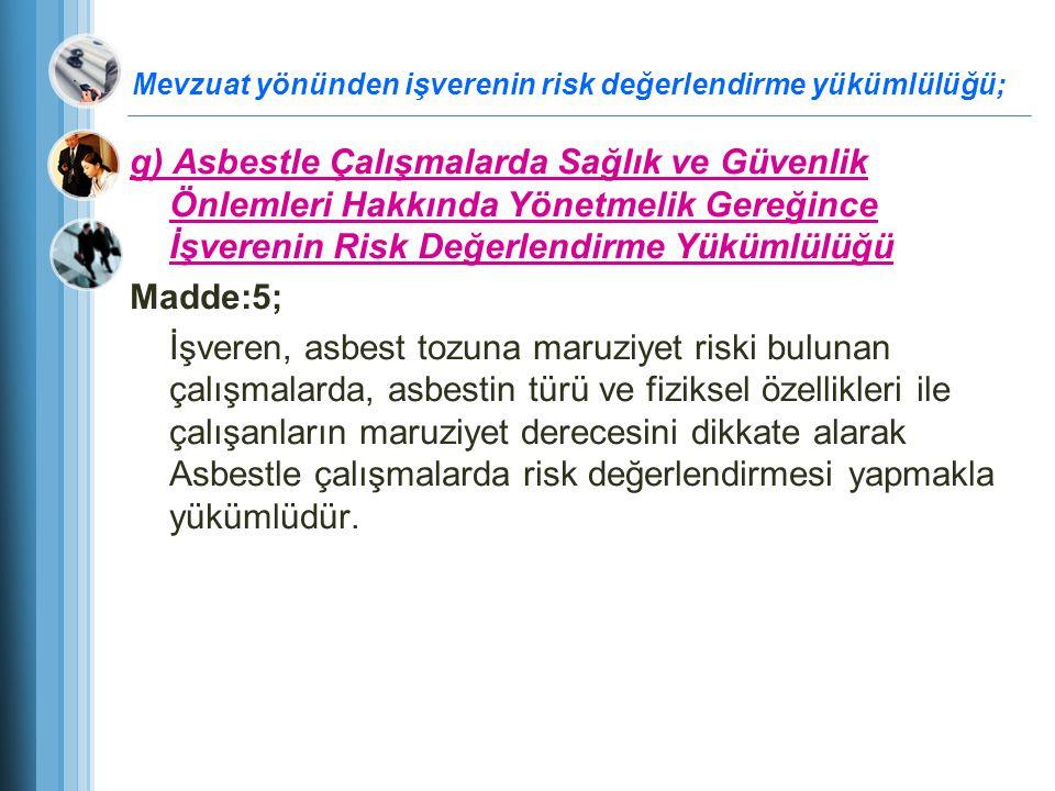 Mevzuat yönünden işverenin risk değerlendirme yükümlülüğü; g) Asbestle Çalışmalarda Sağlık ve Güvenlik Önlemleri Hakkında Yönetmelik Gereğince İşveren