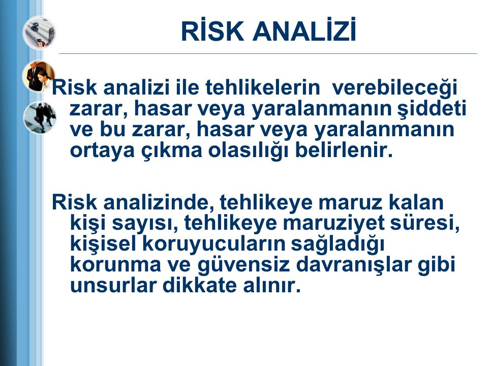 RİSK ANALİZİ Risk analizi ile tehlikelerin verebileceği zarar, hasar veya yaralanmanın şiddeti ve bu zarar, hasar veya yaralanmanın ortaya çıkma olası