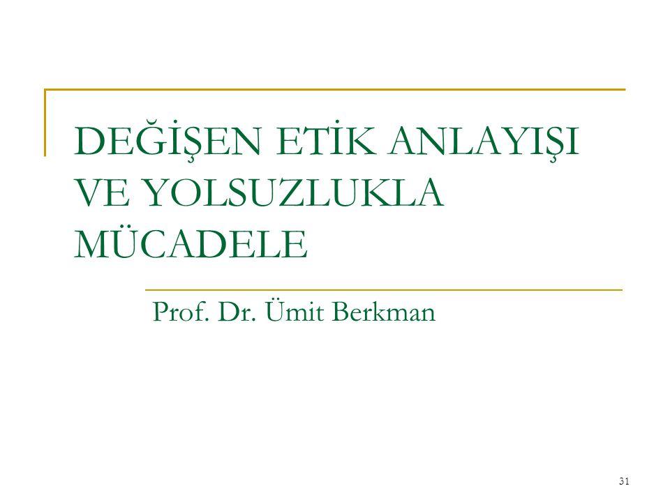 31 DEĞİŞEN ETİK ANLAYIŞI VE YOLSUZLUKLA MÜCADELE Prof. Dr. Ümit Berkman