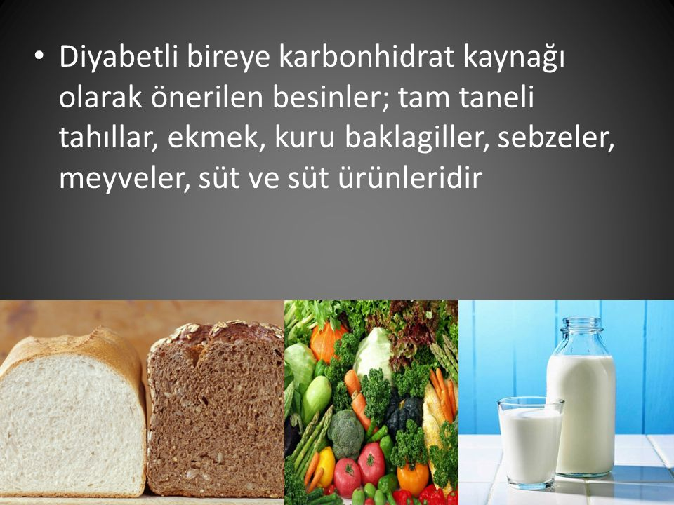 Diyabetli bireye karbonhidrat kaynağı olarak önerilen besinler; tam taneli tahıllar, ekmek, kuru baklagiller, sebzeler, meyveler, süt ve süt ürünlerid