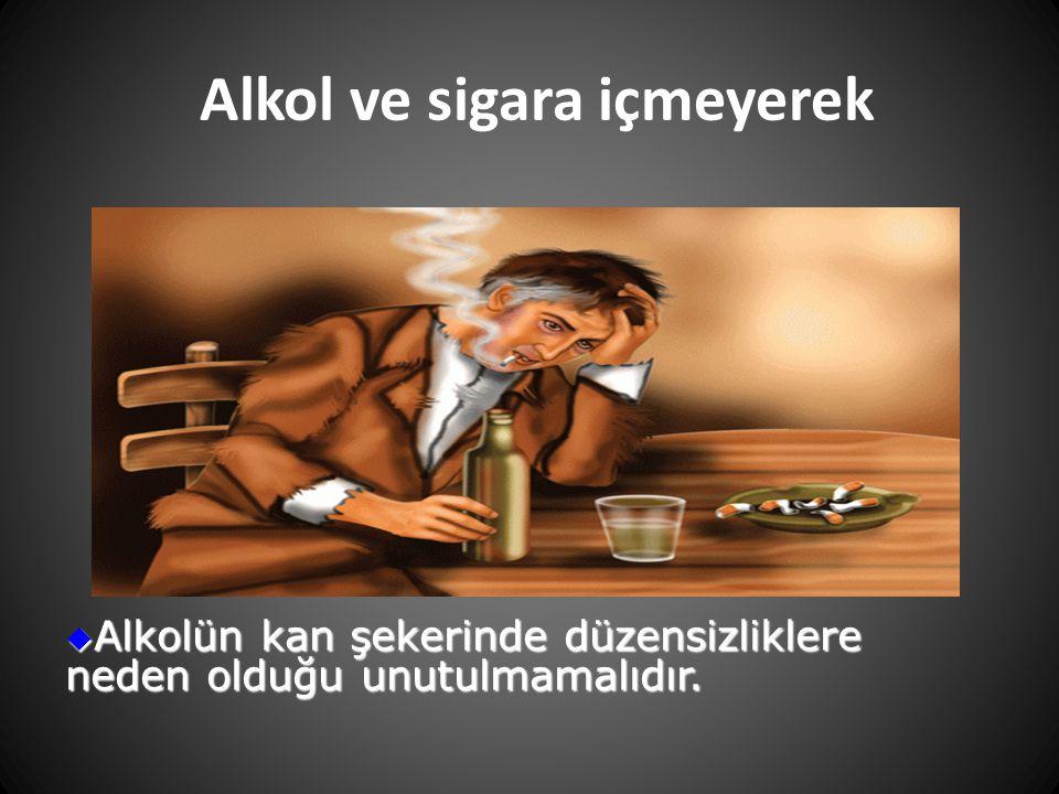 Alkol ve sigara içmeyerek  Alkolün kan şekerinde düzensizliklere neden olduğu unutulmamalıdır.