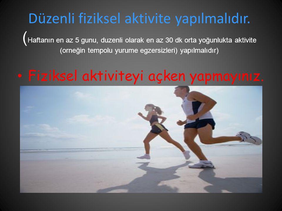 Düzenli fiziksel aktivite yapılmalıdır. ( Haftanın en az 5 gunu, duzenli olarak en az 30 dk orta yoğunlukta aktivite (orneğin tempolu yurume egzersizl