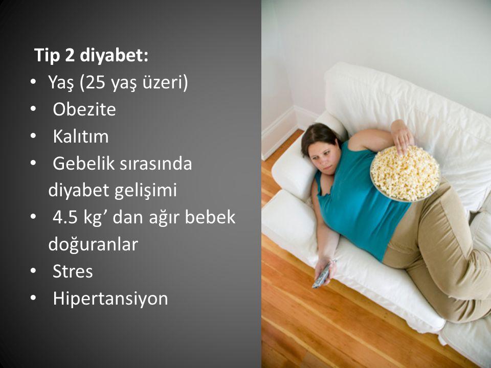 Tip 2 diyabet: Yaş (25 yaş üzeri) Obezite Kalıtım Gebelik sırasında diyabet gelişimi 4.5 kg' dan ağır bebek doğuranlar Stres Hipertansiyon