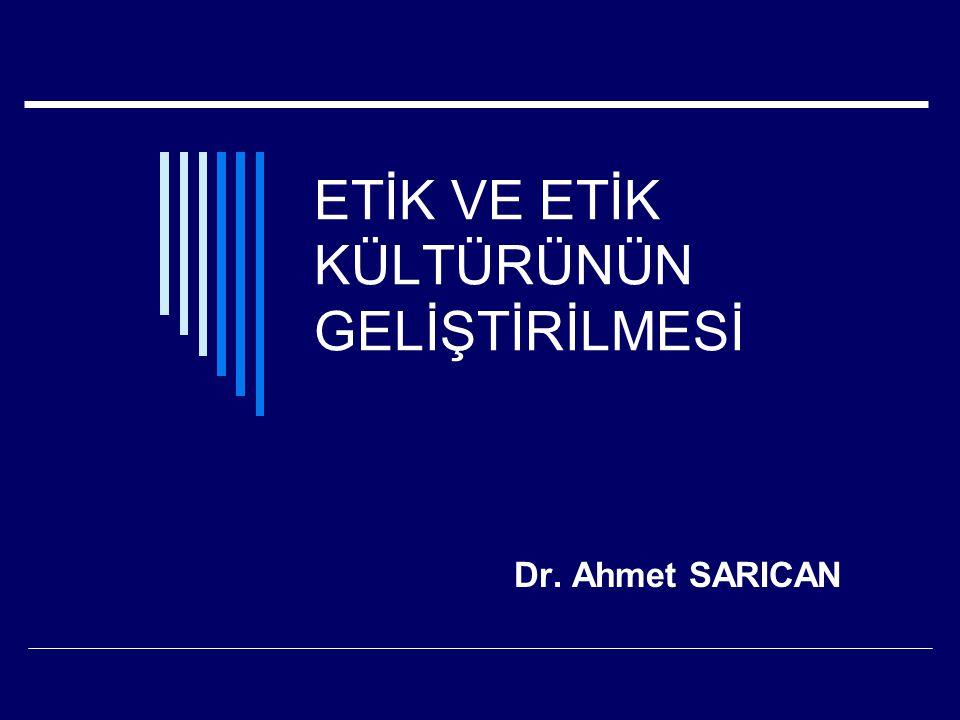 ETİK VE ETİK KÜLTÜRÜNÜN GELİŞTİRİLMESİ Dr. Ahmet SARICAN