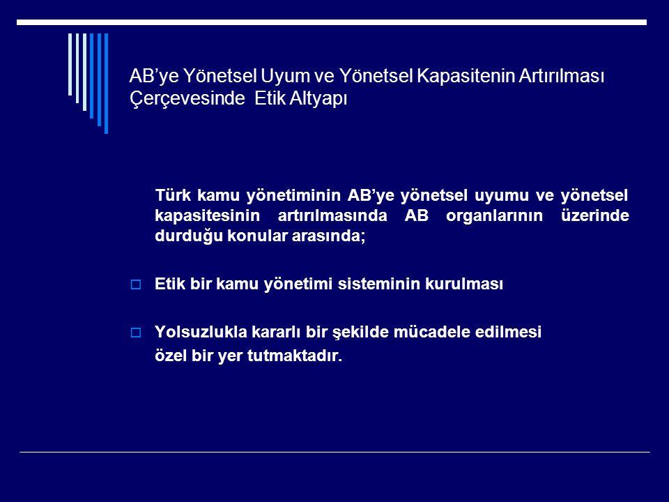 AB'ye Yönetsel Uyum ve Yönetsel Kapasitenin Artırılması Çerçevesinde Etik Altyapı Türk kamu yönetiminin AB'ye yönetsel uyumu ve yönetsel kapasitesinin