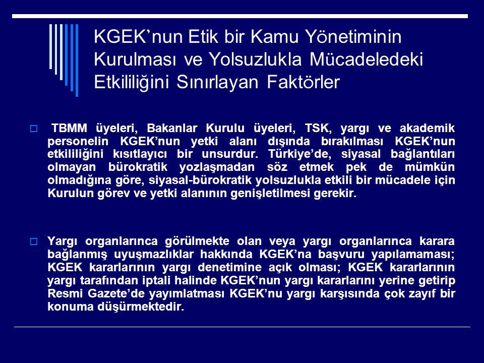 KGEK ' nun Etik bir Kamu Y ö netiminin Kurulması ve Yolsuzlukla M ü cadeledeki Etkililiğini Sınırlayan Fakt ö rler  TBMM üyeleri, Bakanlar Kurulu üyeleri, TSK, yargı ve akademik personelin KGEK'nun yetki alanı dışında bırakılması KGEK'nun etkililiğini kısıtlayıcı bir unsurdur.
