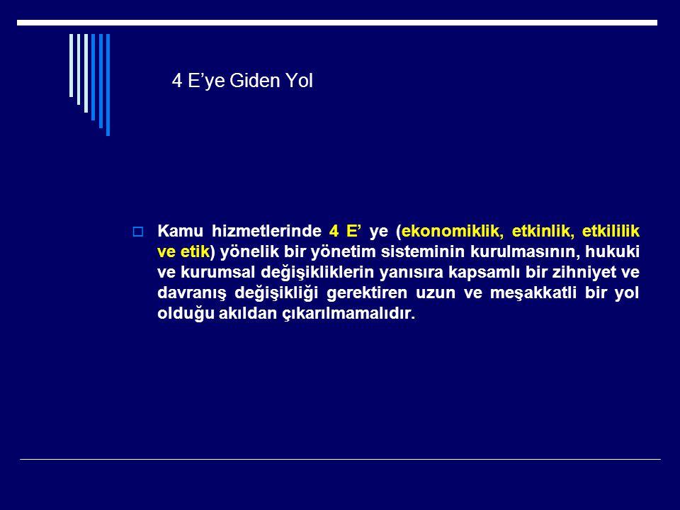 4 E'ye Giden Yol  Kamu hizmetlerinde 4 E' ye (ekonomiklik, etkinlik, etkililik ve etik) yönelik bir yönetim sisteminin kurulmasının, hukuki ve kurums