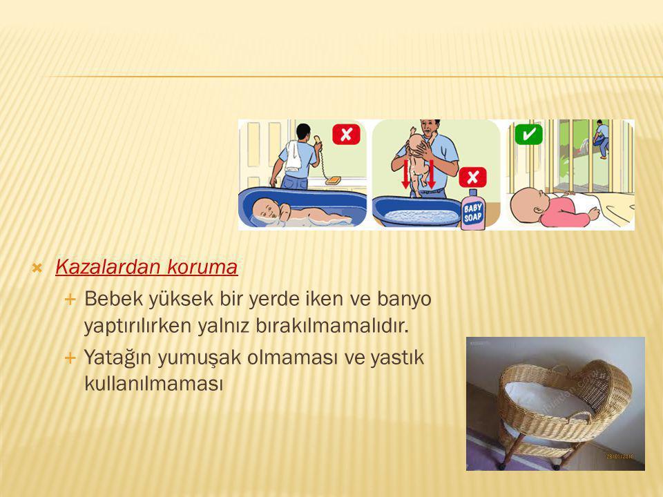  Kazalardan koruma  Bebek yüksek bir yerde iken ve banyo yaptırılırken yalnız bırakılmamalıdır.  Yatağın yumuşak olmaması ve yastık kullanılmaması