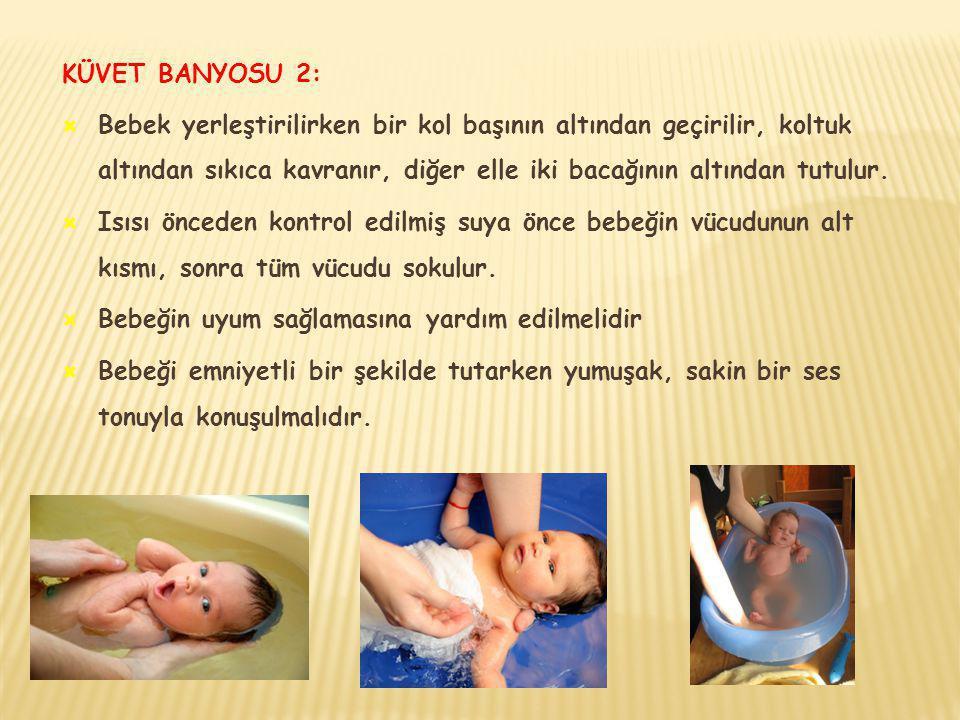 KÜVET BANYOSU 2:  Bebek yerleştirilirken bir kol başının altından geçirilir, koltuk altından sıkıca kavranır, diğer elle iki bacağının altından tutul