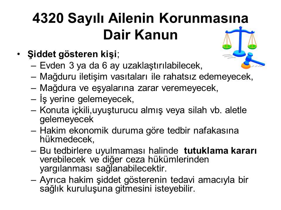 4320 Sayılı Ailenin Korunmasına Dair Kanun Şiddet gösteren kişi; –Evden 3 ya da 6 ay uzaklaştırılabilecek, –Mağduru iletişim vasıtaları ile rahatsız edemeyecek, –Mağdura ve eşyalarına zarar veremeyecek, –İş yerine gelemeyecek, –Konuta içkili,uyuşturucu almış veya silah vb.