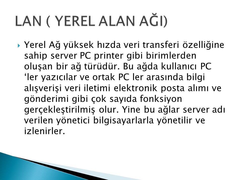  Yerel Ağ yüksek hızda veri transferi özelliğine sahip server PC printer gibi birimlerden oluşan bir ağ türüdür. Bu ağda kullanıcı PC 'ler yazıcılar