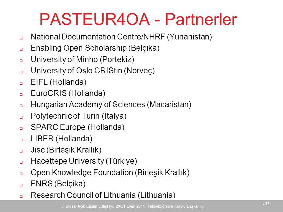 - 23 PASTEUR4OA - Partnerler  National Documentation Centre/NHRF (Yunanistan)  Enabling Open Scholarship (Belçika)  University of Minho (Portekiz)  University of Oslo CRIStin (Norveç)  EIFL (Hollanda)  EuroCRIS (Hollanda)  Hungarian Academy of Sciences (Macaristan)  Polytechnic of Turin (İtalya)  SPARC Europe (Hollanda)  LIBER (Hollanda)  Jisc (Birleşik Krallık)  Hacettepe University (Türkiye)  Open Knowledge Foundation (Birleşik Krallık)  FNRS (Belçika)  Research Council of Lithuania (Lithuania) 3.