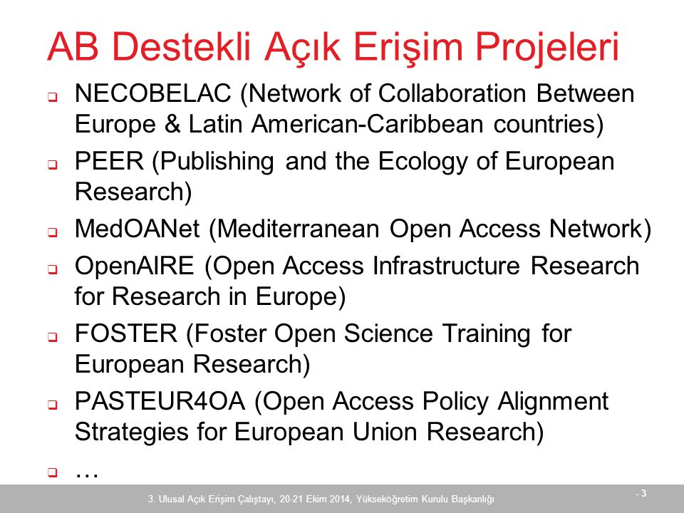 - 3 AB Destekli Açık Erişim Projeleri  NECOBELAC (Network of Collaboration Between Europe & Latin American-Caribbean countries)  PEER (Publishing and the Ecology of European Research)  MedOANet (Mediterranean Open Access Network)  OpenAIRE (Open Access Infrastructure Research for Research in Europe)  FOSTER (Foster Open Science Training for European Research)  PASTEUR4OA (Open Access Policy Alignment Strategies for European Union Research)  … 3.