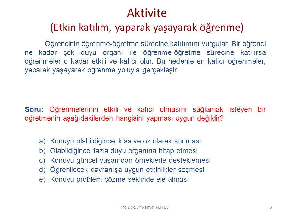 Aktivite (Etkin katılım, yaparak yaşayarak öğrenme) Öğrencinin öğrenme-öğretme sürecine katılımını vurgular. Bir öğrenci ne kadar çok duyu organı ile