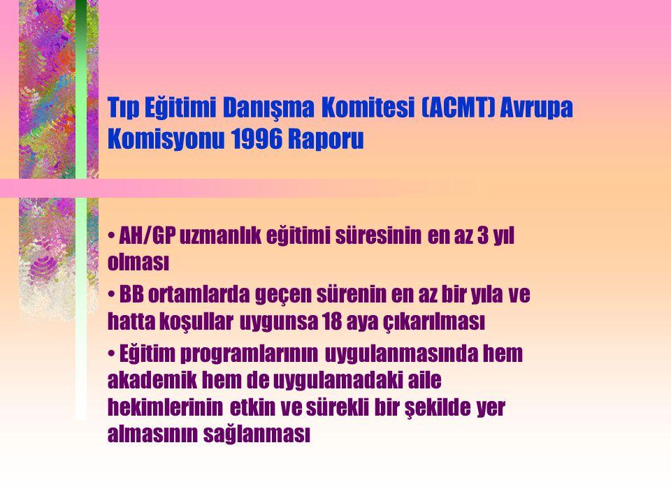 Tıp Eğitimi Danışma Komitesi (ACMT) Avrupa Komisyonu 1996 Raporu AH/GP uzmanlık eğitimi süresinin en az 3 yıl olması BB ortamlarda geçen sürenin en az bir yıla ve hatta koşullar uygunsa 18 aya çıkarılması Eğitim programlarının uygulanmasında hem akademik hem de uygulamadaki aile hekimlerinin etkin ve sürekli bir şekilde yer almasının sağlanması
