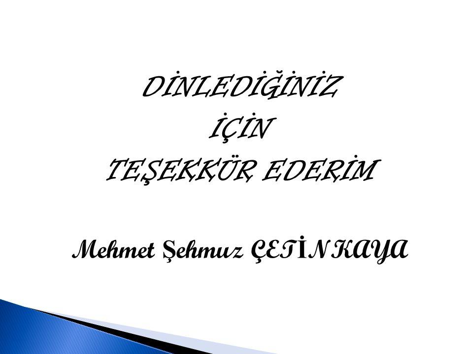 DİNLEDİĞİNİZ İÇİN TEŞEKKÜR EDERİM Mehmet Ş ehmuz ÇET İ NKAYA