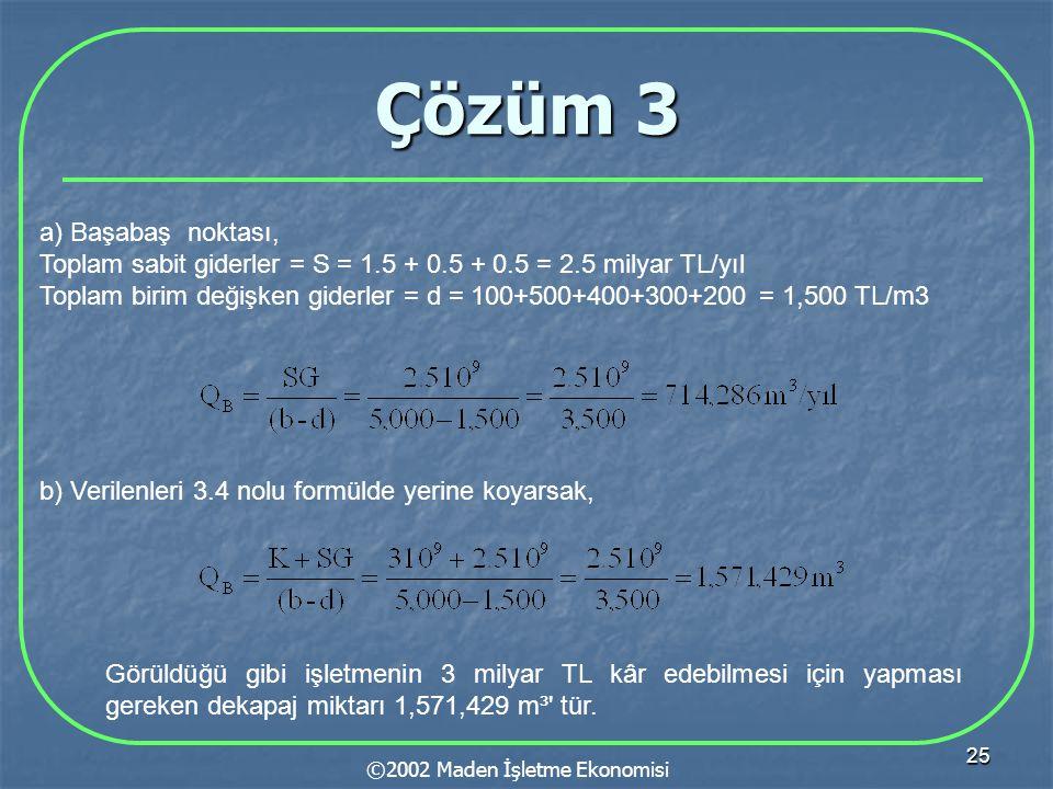 25 Çözüm 3 ©2002 Maden İşletme Ekonomisi a) Başabaş noktası, Toplam sabit giderler = S = 1.5 + 0.5 + 0.5 = 2.5 milyar TL/yıl Toplam birim değişken giderler = d = 100+500+400+300+200 = 1,500 TL/m3 b) Verilenleri 3.4 nolu formülde yerine koyarsak, Görüldüğü gibi işletmenin 3 milyar TL kâr edebilmesi için yapması gereken dekapaj miktarı 1,571,429 m³ tür.