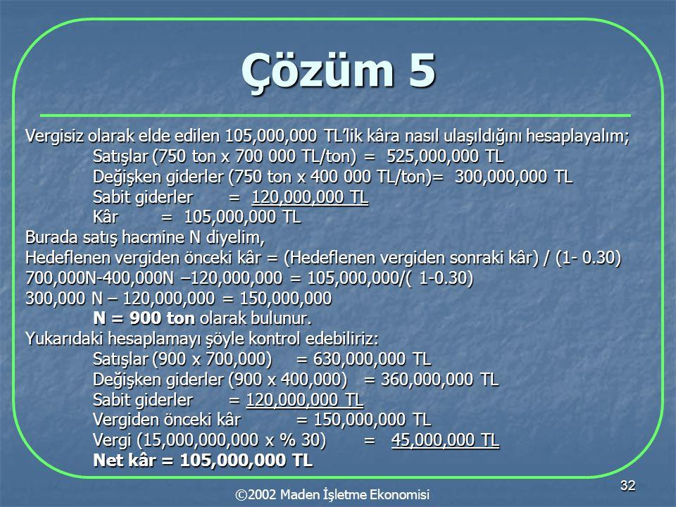 32 Çözüm 5 Vergisiz olarak elde edilen 105,000,000 TL'lik kâra nasıl ulaşıldığını hesaplayalım; Satışlar (750 ton x 700 000 TL/ton)= 525,000,000 TL Değişken giderler (750 ton x 400 000 TL/ton)= 300,000,000 TL Sabit giderler= 120,000,000 TL Kâr= 105,000,000 TL Burada satış hacmine N diyelim, Hedeflenen vergiden önceki kâr = (Hedeflenen vergiden sonraki kâr) / (1- 0.30) 700,000N-400,000N –120,000,000 = 105,000,000/( 1-0.30) 300,000 N – 120,000,000 = 150,000,000 N = 900 ton olarak bulunur.