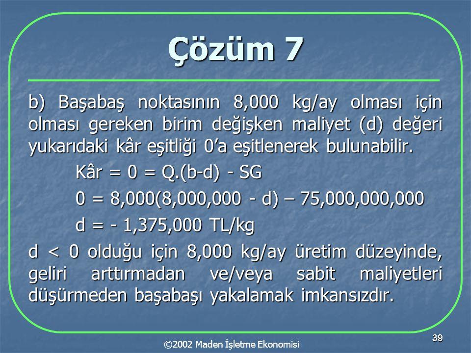 39 Çözüm 7 b) Başabaş noktasının 8,000 kg/ay olması için olması gereken birim değişken maliyet (d) değeri yukarıdaki kâr eşitliği 0'a eşitlenerek bulunabilir.