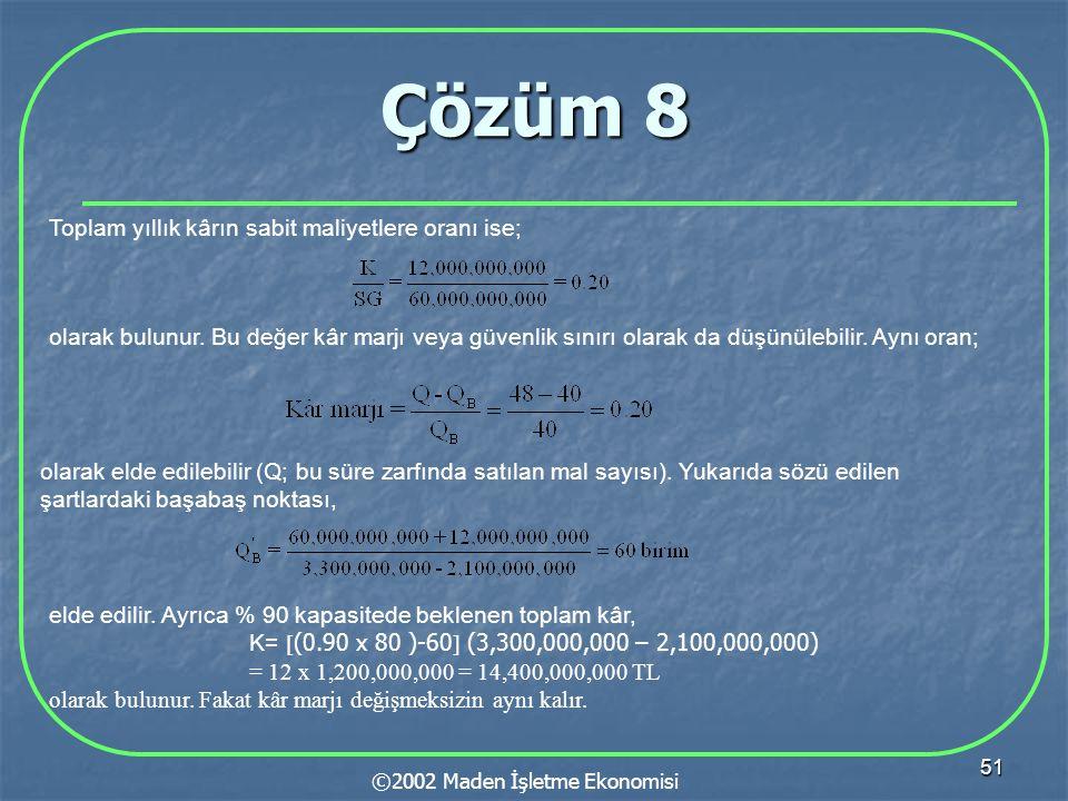51 Çözüm 8 ©2002 Maden İşletme Ekonomisi Toplam yıllık kârın sabit maliyetlere oranı ise; olarak bulunur.