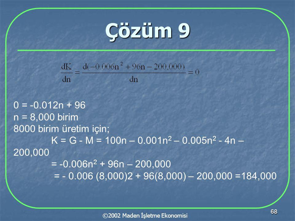 68 Çözüm 9 ©2002 Maden İşletme Ekonomisi 0 = -0.012n + 96 n = 8,000 birim 8000 birim üretim için; K = G - M = 100n – 0.001n 2 – 0.005n 2 - 4n – 200,000 = -0.006n 2 + 96n – 200,000 = - 0.006 (8,000)2 + 96(8,000) – 200,000 =184,000