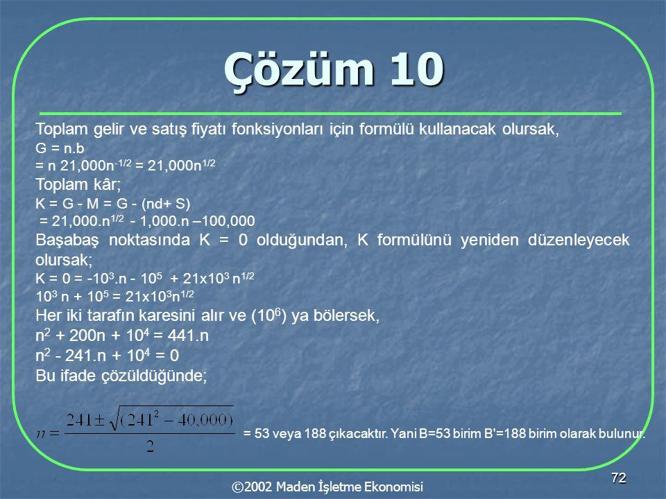 72 Çözüm 10 ©2002 Maden İşletme Ekonomisi Toplam gelir ve satış fiyatı fonksiyonları için formülü kullanacak olursak, G = n.b = n 21,000n -1/2 = 21,000n 1/2 Toplam kâr; K = G - M = G - (nd+ S) = 21,000.n 1/2 - 1,000.n –100,000 Başabaş noktasında K = 0 olduğundan, K formülünü yeniden düzenleyecek olursak; K = 0 = -10 3.n - 10 5 + 21x10 3 n 1/2 10 3 n + 10 5 = 21x10 3 n 1/2 Her iki tarafın karesini alır ve (10 6 ) ya bölersek, n 2 + 200n + 10 4 = 441.n n 2 - 241.n + 10 4 = 0 Bu ifade çözüldüğünde; = 53 veya 188 çıkacaktır.