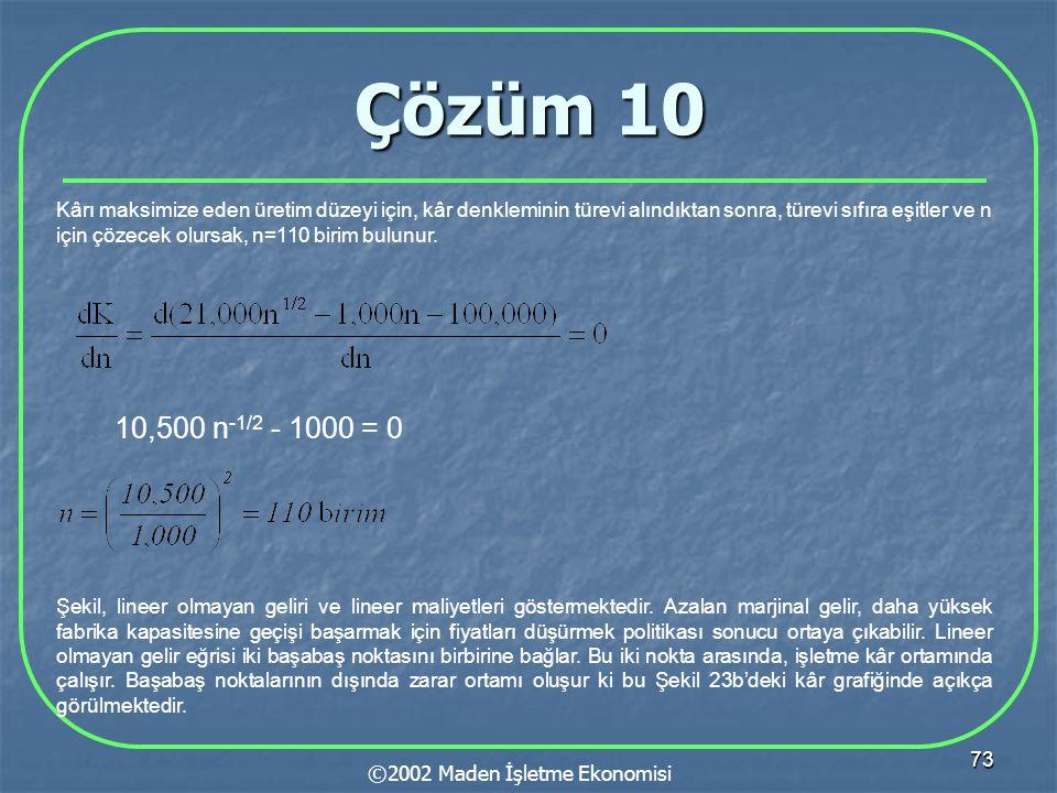 73 Çözüm 10 ©2002 Maden İşletme Ekonomisi Kârı maksimize eden üretim düzeyi için, kâr denkleminin türevi alındıktan sonra, türevi sıfıra eşitler ve n için çözecek olursak, n=110 birim bulunur.