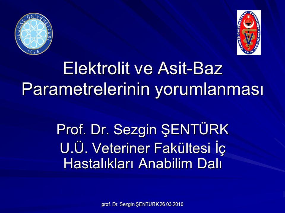 prof.Dr. Sezgin ŞENTÜRK 26.03.2010 Elektrolit ve Asit-Baz Parametrelerinin yorumlanması Prof.